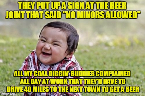 "Evil Toddler Meme | THEY PUT UP A SIGN AT THE BEER JOINT THAT SAID ""NO MINORS ALLOWED"" ALL MY COAL DIGGIN' BUDDIES COMPLAINED ALL DAY AT WORK THAT THEY'D HAVE T 