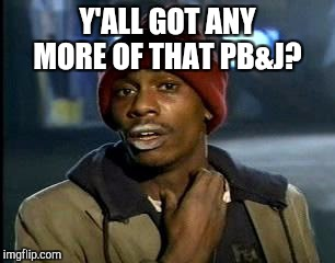 Y'all Got Any More Of That Meme | Y'ALL GOT ANY MORE OF THAT PB&J? | image tagged in memes,yall got any more of | made w/ Imgflip meme maker