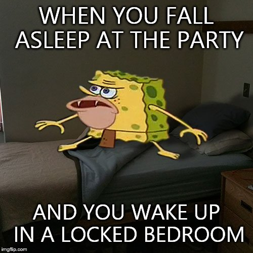 Caveman Spongebob in Barracks | WHEN YOU FALL ASLEEP AT THE PARTY AND YOU WAKE UP IN A LOCKED BEDROOM | image tagged in caveman spongebob in barracks | made w/ Imgflip meme maker
