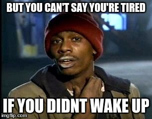 Y'all Got Any More Of That Meme | BUT YOU CAN'T SAY YOU'RE TIRED IF YOU DIDNT WAKE UP | image tagged in memes,yall got any more of | made w/ Imgflip meme maker