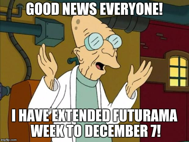 I'm extending it to December 7 because it was pretty obscure for the first few days. | GOOD NEWS EVERYONE! I HAVE EXTENDED FUTURAMA WEEK TO DECEMBER 7! | image tagged in professor farnsworth good news everyone,good news everyone,futurama week,professor farnsworth | made w/ Imgflip meme maker