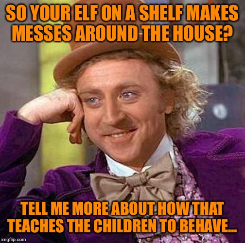 Creepy Condescending Wonka Meme | SO YOUR ELF ON A SHELF MAKES MESSES AROUND THE HOUSE? TELL ME MORE ABOUT HOW THAT TEACHES THE CHILDREN TO BEHAVE... | image tagged in memes,creepy condescending wonka | made w/ Imgflip meme maker
