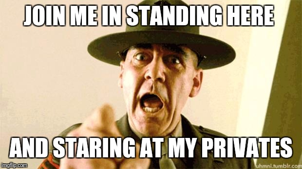 Drill Instructor Pickup Lines | JOIN ME IN STANDING HERE AND STARING AT MY PRIVATES | image tagged in drill instructor,funny,memes,sergeant hartmann,drill instructor pick up lines | made w/ Imgflip meme maker