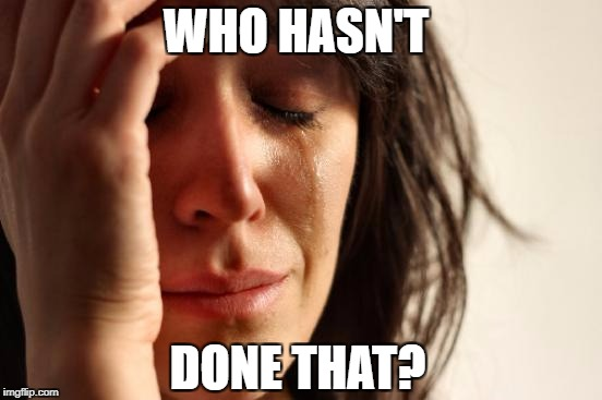 First World Problems Meme | WHO HASN'T DONE THAT? | image tagged in memes,first world problems | made w/ Imgflip meme maker