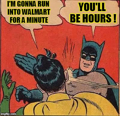 Batman Slapping Robin Meme | I'M GONNA RUN INTO WALMART FOR A MINUTE YOU'LL BE HOURS ! | image tagged in memes,batman slapping robin | made w/ Imgflip meme maker