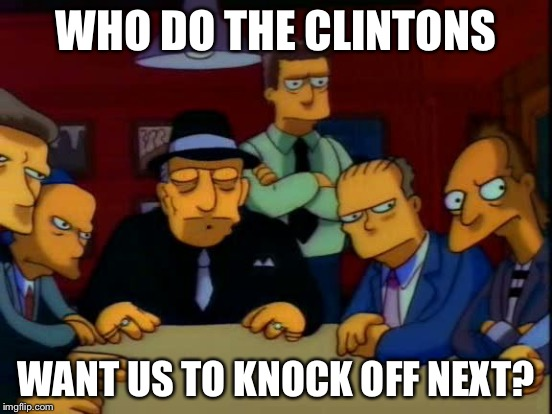 WHO DO THE CLINTONS WANT US TO KNOCK OFF NEXT? | made w/ Imgflip meme maker