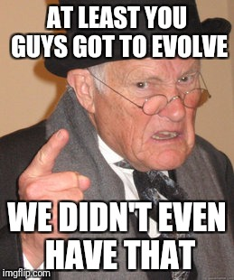 Back In My Day Meme | AT LEAST YOU GUYS GOT TO EVOLVE WE DIDN'T EVEN HAVE THAT | image tagged in memes,back in my day | made w/ Imgflip meme maker