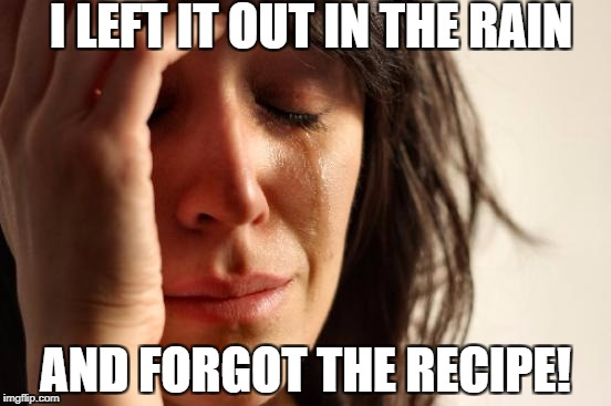 First World Problems Meme | I LEFT IT OUT IN THE RAIN AND FORGOT THE RECIPE! | image tagged in memes,first world problems | made w/ Imgflip meme maker