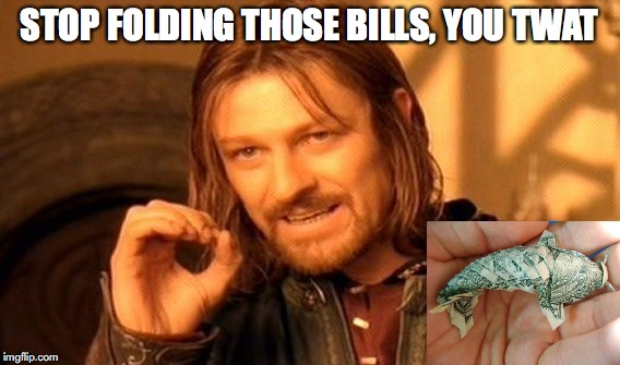 One Does Not Simply Meme | STOP FOLDING THOSE BILLS, YOU TWAT | image tagged in memes,one does not simply | made w/ Imgflip meme maker