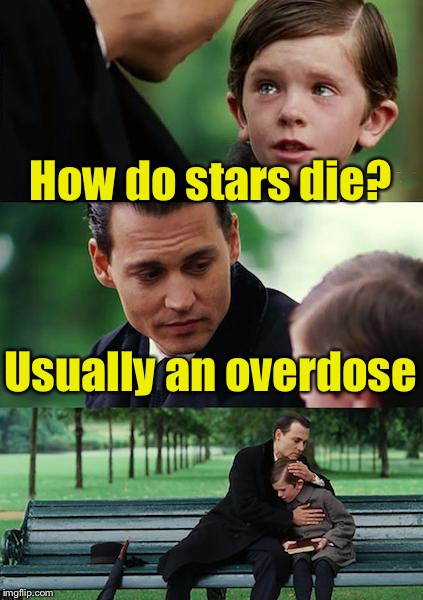Finding Neverland Meme | How do stars die? Usually an overdose | image tagged in memes,finding neverland | made w/ Imgflip meme maker