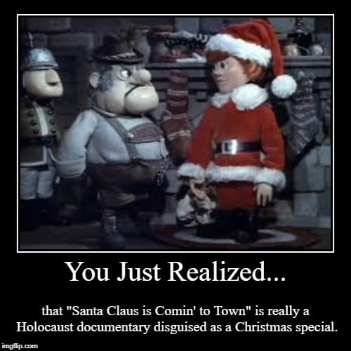 "Burgermeister Meisterburger | You Just Realized... | that ""Santa Claus is Comin' to Town"" is really a Holocaust documentary disguised as a Christmas special. 