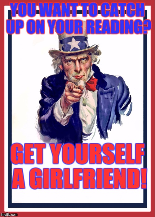 Uncle sam | YOU WANT TO CATCH UP ON YOUR READING? GET YOURSELF A GIRLFRIEND! | image tagged in uncle sam,memes,girlfriend,lame girlfriend | made w/ Imgflip meme maker
