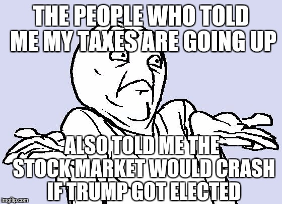 What do I think of the tax plan? Ask me in 2 years. | THE PEOPLE WHO TOLD ME MY TAXES ARE GOING UP ALSO TOLD ME THE STOCK MARKET WOULD CRASH IF TRUMP GOT ELECTED | image tagged in shrug cartoon | made w/ Imgflip meme maker