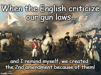 Gun Laws | When the English criticize our gun laws... and I remind myself, we created the 2nd amendment because of them! | image tagged in british surrender,freedom,gun rights,liberty,foreign critics | made w/ Imgflip meme maker