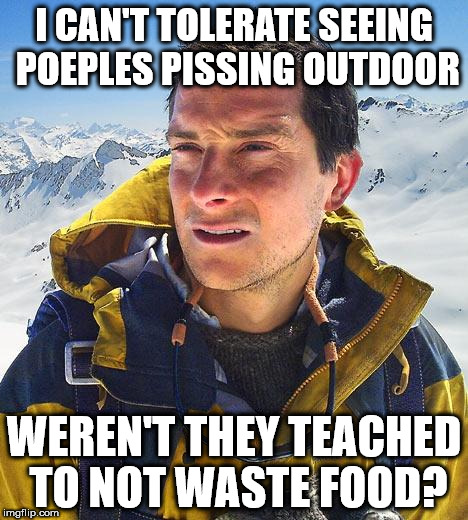 Bear Grylls Meme | I CAN'T TOLERATE SEEING POEPLES PISSING OUTDOOR WEREN'T THEY TEACHED TO NOT WASTE FOOD? | image tagged in memes,bear grylls | made w/ Imgflip meme maker