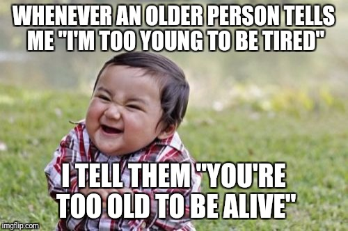 "Evil Toddler Meme | WHENEVER AN OLDER PERSON TELLS ME ""I'M TOO YOUNG TO BE TIRED"" I TELL THEM ""YOU'RE TOO OLD TO BE ALIVE"" 