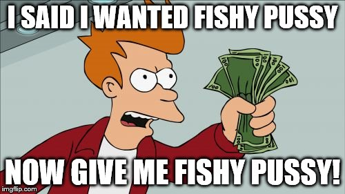 Shut Up And Take My Money Fry Meme | I SAID I WANTED FISHY PUSSY NOW GIVE ME FISHY PUSSY! | image tagged in memes,shut up and take my money fry | made w/ Imgflip meme maker