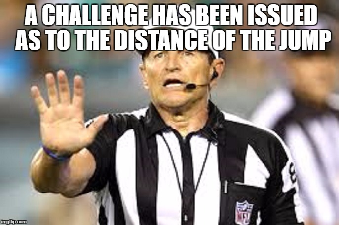 Ref 2 | A CHALLENGE HAS BEEN ISSUED AS TO THE DISTANCE OF THE JUMP | image tagged in ref 2 | made w/ Imgflip meme maker