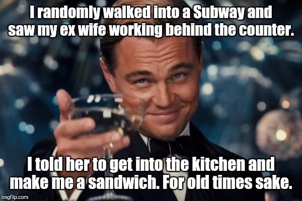 Leonardo Dicaprio Cheers Meme | I randomly walked into a Subway and saw my ex wife working behind the counter. I told her to get into the kitchen and make me a sandwich. Fo | image tagged in memes,leonardo dicaprio cheers | made w/ Imgflip meme maker