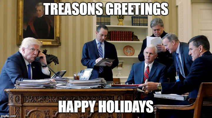 Treasons Greetings! | TREASONS GREETINGS HAPPY HOLIDAYS | image tagged in donald trump,trump,treason,happy holidays | made w/ Imgflip meme maker