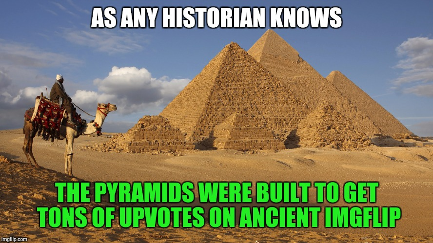Why else would they build those giant triangles? | AS ANY HISTORIAN KNOWS THE PYRAMIDS WERE BUILT TO GET TONS OF UPVOTES ON ANCIENT IMGFLIP | image tagged in egypt,pyramids | made w/ Imgflip meme maker