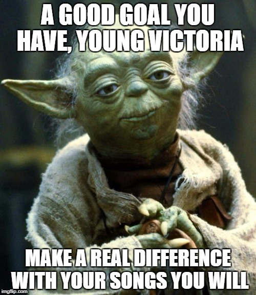 Star Wars Yoda Meme | A GOOD GOAL YOU HAVE, YOUNG VICTORIA MAKE A REAL DIFFERENCE WITH YOUR SONGS YOU WILL | image tagged in memes,star wars yoda | made w/ Imgflip meme maker