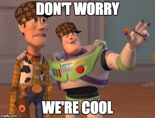 X, X Everywhere Meme | DON'T WORRY WE'RE COOL | image tagged in memes,x x everywhere,scumbag | made w/ Imgflip meme maker