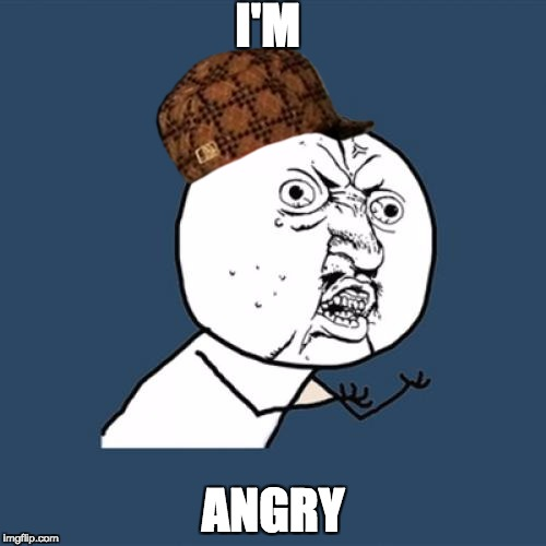 Y U No Meme | I'M ANGRY | image tagged in memes,y u no,scumbag | made w/ Imgflip meme maker