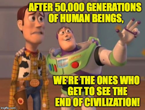 So special. | AFTER 50,000 GENERATIONS OF HUMAN BEINGS, WE'RE THE ONES WHO GET TO SEE THE END OF CIVILIZATION! | image tagged in memes,x x everywhere,the end,trump | made w/ Imgflip meme maker