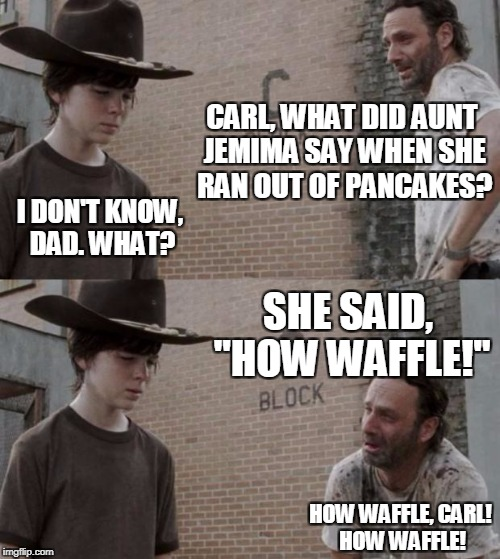 "Rick and Carl Meme | CARL, WHAT DID AUNT JEMIMA SAY WHEN SHE RAN OUT OF PANCAKES? I DON'T KNOW, DAD. WHAT? SHE SAID, ""HOW WAFFLE!"" HOW WAFFLE, CARL! HOW WAFFLE! 