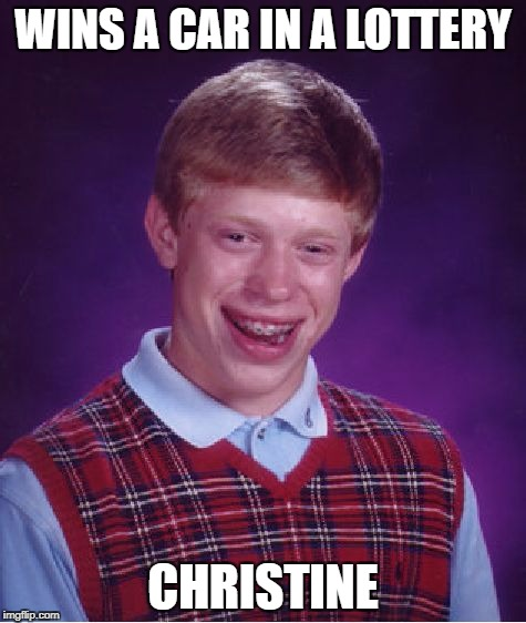Bad Luck Brian Meme | WINS A CAR IN A LOTTERY CHRISTINE | image tagged in memes,bad luck brian | made w/ Imgflip meme maker