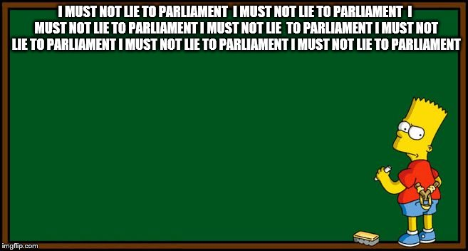 Bart Simpson - chalkboard | I MUST NOT LIE TO PARLIAMENT  I MUST NOT LIE TO PARLIAMENT  I MUST NOT LIE TO PARLIAMENT I MUST NOT LIE  TO PARLIAMENT I MUST NOT LIE TO PAR | image tagged in bart simpson - chalkboard | made w/ Imgflip meme maker