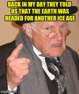 Back In My Day Meme | BACK IN MY DAY THEY TOLD US THAT THE EARTH WAS HEADED FOR ANOTHER ICE AGE | image tagged in memes,back in my day | made w/ Imgflip meme maker