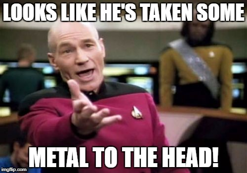Picard Wtf Meme | LOOKS LIKE HE'S TAKEN SOME METAL TO THE HEAD! | image tagged in memes,picard wtf | made w/ Imgflip meme maker