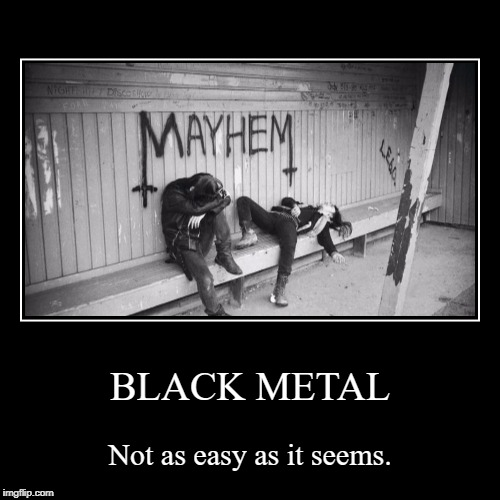 BLACK METAL | Not as easy as it seems. | image tagged in funny,demotivationals | made w/ Imgflip demotivational maker