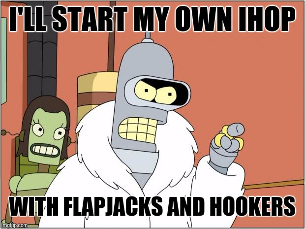 Bender Meme | I'LL START MY OWN IHOP WITH FLAPJACKS AND HOOKERS | image tagged in memes,bender,food week | made w/ Imgflip meme maker