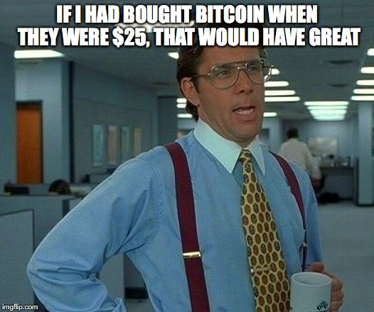 That Would Be Great Meme | IF I HAD BOUGHT BITCOIN WHEN THEY WERE $25, THAT WOULD HAVE GREAT | image tagged in memes,that would be great | made w/ Imgflip meme maker
