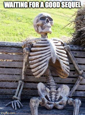 Waiting Skeleton Meme | WAITING FOR A GOOD SEQUEL | image tagged in memes,waiting skeleton | made w/ Imgflip meme maker