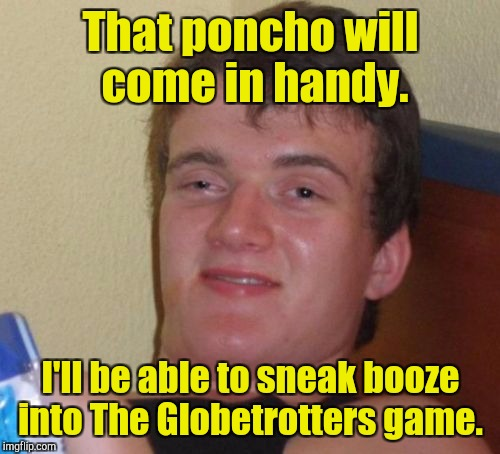 10 Guy Meme | That poncho will come in handy. I'll be able to sneak booze into The Globetrotters game. | image tagged in memes,10 guy | made w/ Imgflip meme maker