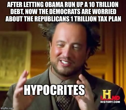 Ancient Aliens Meme | AFTER LETTING OBAMA RUN UP A 10 TRILLION DEBT, NOW THE DEMOCRATS ARE WORRIED ABOUT THE REPUBLICANS 1 TRILLION TAX PLAN HYPOCRITES | image tagged in memes,ancient aliens | made w/ Imgflip meme maker