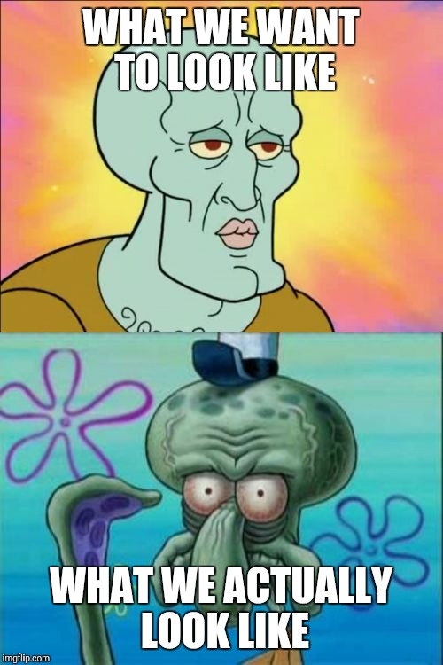 Squidward Meme | WHAT WE WANT TO LOOK LIKE WHAT WE ACTUALLY LOOK LIKE | image tagged in memes,squidward | made w/ Imgflip meme maker