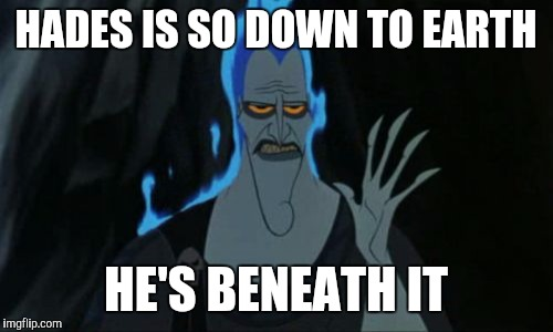 Hercules Hades | HADES IS SO DOWN TO EARTH HE'S BENEATH IT | image tagged in memes,hercules hades | made w/ Imgflip meme maker