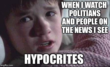 I See Dead People | WHEN I WATCH POLITIANS AND PEOPLE ON THE NEWS I SEE HYPOCRITES | image tagged in memes,i see dead people | made w/ Imgflip meme maker