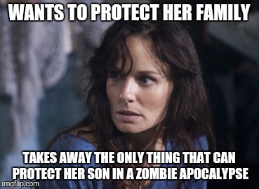 Bad Wife Worse Mom | WANTS TO PROTECT HER FAMILY TAKES AWAY THE ONLY THING THAT CAN PROTECT HER SON IN A ZOMBIE APOCALYPSE | image tagged in memes,bad wife worse mom | made w/ Imgflip meme maker