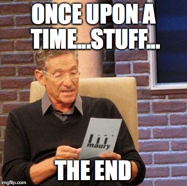 Maury Lie Detector Meme | ONCE UPON A TIME...STUFF... THE END | image tagged in memes,maury lie detector | made w/ Imgflip meme maker