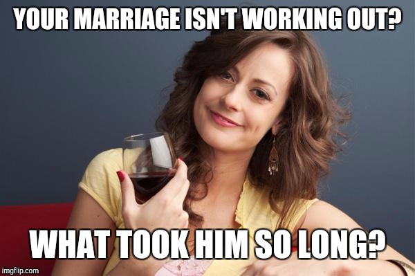 forever resentful mother | YOUR MARRIAGE ISN'T WORKING OUT? WHAT TOOK HIM SO LONG? | image tagged in forever resentful mother | made w/ Imgflip meme maker