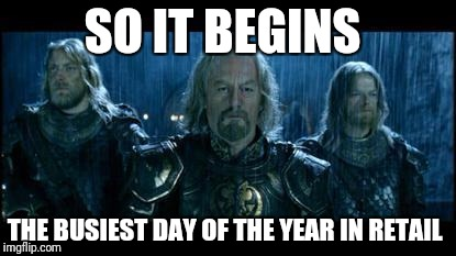 so it begins | SO IT BEGINS THE BUSIEST DAY OF THE YEAR IN RETAIL | image tagged in so it begins | made w/ Imgflip meme maker