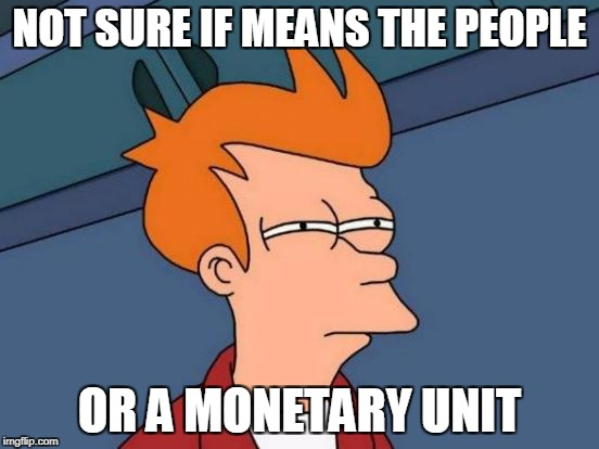 Futurama Fry Meme | NOT SURE IF MEANS THE PEOPLE OR A MONETARY UNIT | image tagged in memes,futurama fry | made w/ Imgflip meme maker