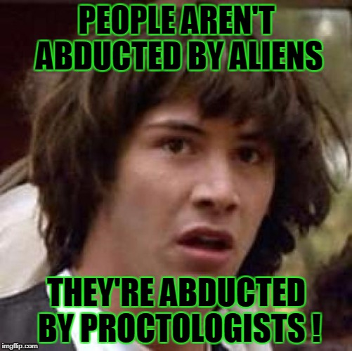 This would explain all the probing! | PEOPLE AREN'T ABDUCTED BY ALIENS THEY'RE ABDUCTED BY PROCTOLOGISTS ! | image tagged in memes,conspiracy keanu,aliens,proctologist,probe | made w/ Imgflip meme maker