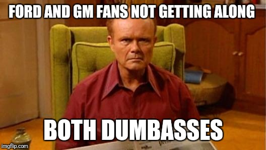 Red Forman Dumbass | FORD AND GM FANS NOT GETTING ALONG BOTH DUMBASSES | image tagged in red forman dumbass | made w/ Imgflip meme maker